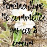 Ne commettez pas ces 5 erreurs en Permaculture